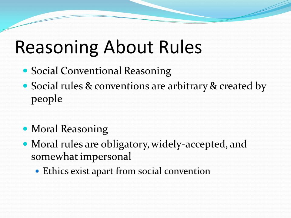 Reasoning About Rules Social Conventional Reasoning Social rules & conventions are arbitrary & created by people Moral Reasoning Moral rules are obligatory, widely-accepted, and somewhat impersonal Ethics exist apart from social convention