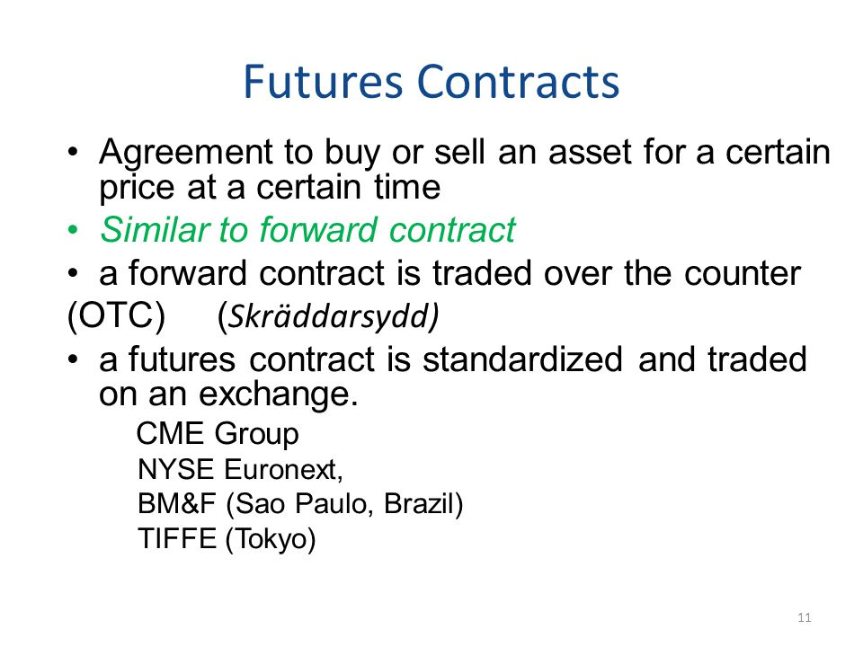 Futures Contracts Agreement to buy or sell an asset for a certain price at a certain time Similar to forward contract a forward contract is traded over the counter (OTC) ( Skräddarsydd) a futures contract is standardized and traded on an exchange.