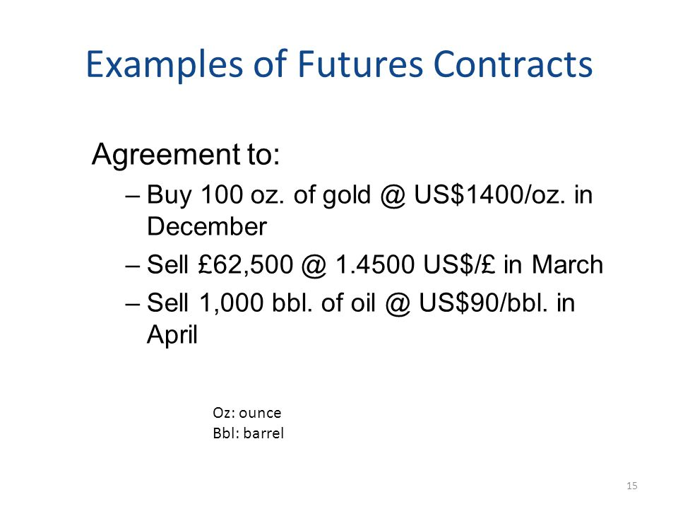 Examples of Futures Contracts Agreement to: –Buy 100 oz. of gold @ US$1400/oz. in December –Sell £62,500 @ 1.4500 US$/£ in March –Sell 1,000 bbl. of o