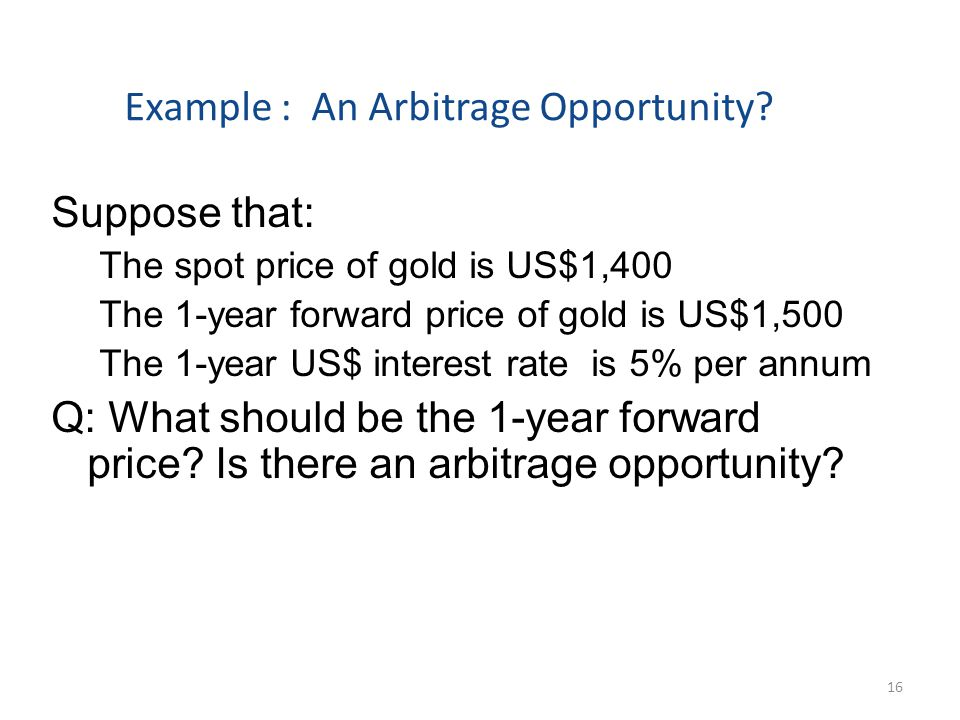 Example : An Arbitrage Opportunity? Suppose that: The spot price of gold is US$1,400 The 1-year forward price of gold is US$1,500 The 1-year US$ inter