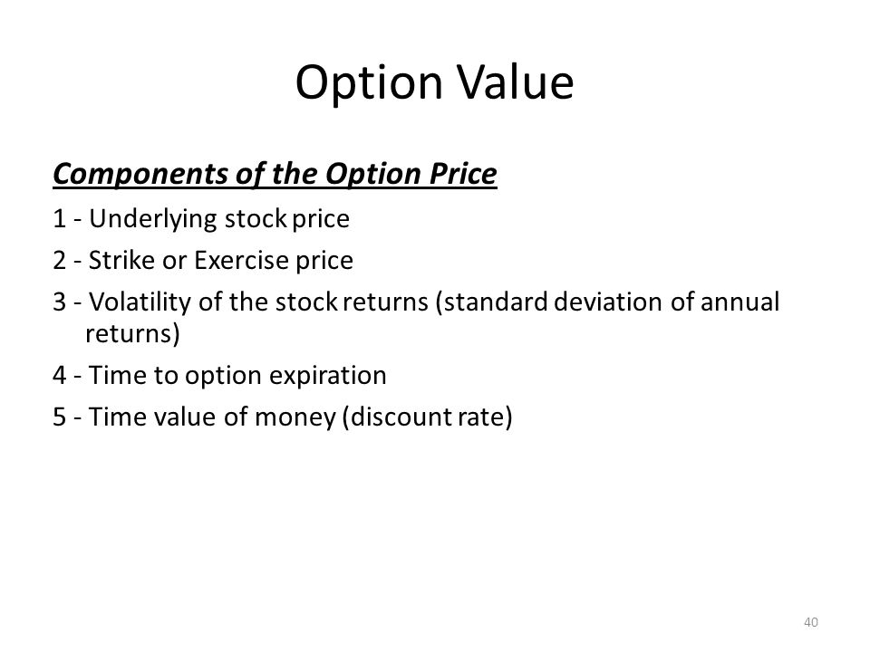 Option Value Components of the Option Price 1 - Underlying stock price 2 - Strike or Exercise price 3 - Volatility of the stock returns (standard deviation of annual returns) 4 - Time to option expiration 5 - Time value of money (discount rate) 40