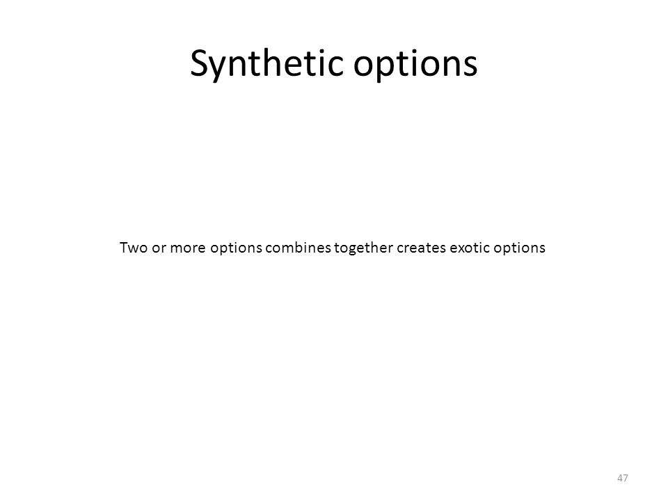 Synthetic options 47 Two or more options combines together creates exotic options