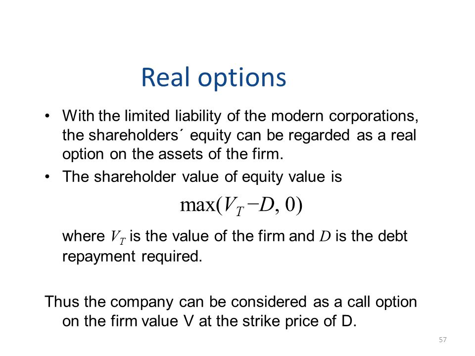 Real options With the limited liability of the modern corporations, the shareholders´ equity can be regarded as a real option on the assets of the firm.