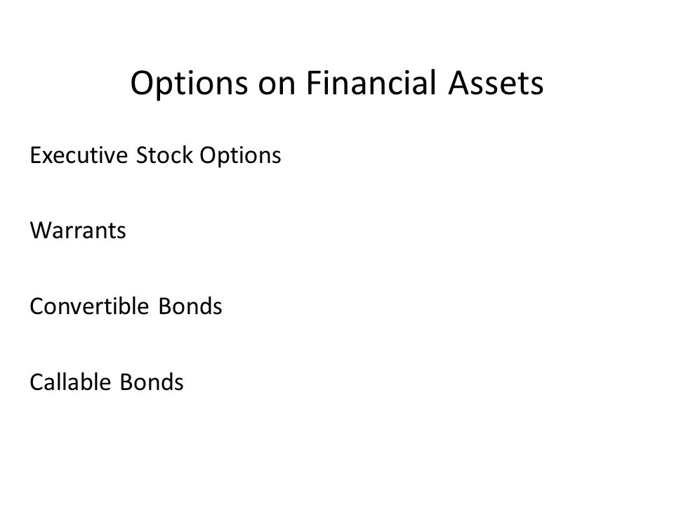 Options on Financial Assets Executive Stock Options Warrants Convertible Bonds Callable Bonds