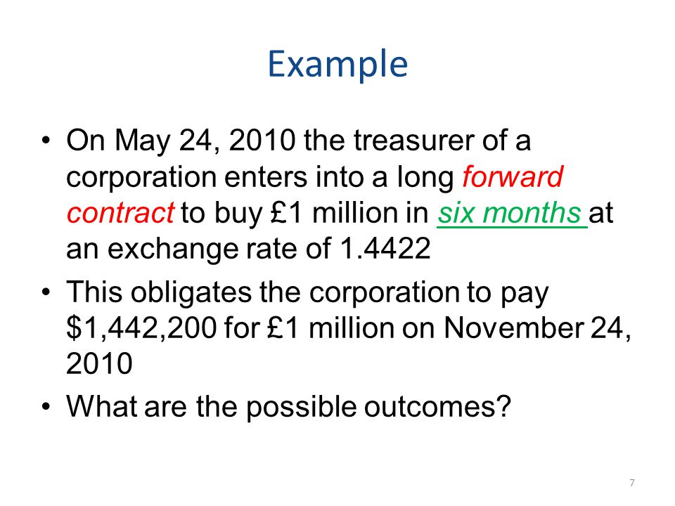 Example On May 24, 2010 the treasurer of a corporation enters into a long forward contract to buy £1 million in six months at an exchange rate of 1.4422 This obligates the corporation to pay $1,442,200 for £1 million on November 24, 2010 What are the possible outcomes.