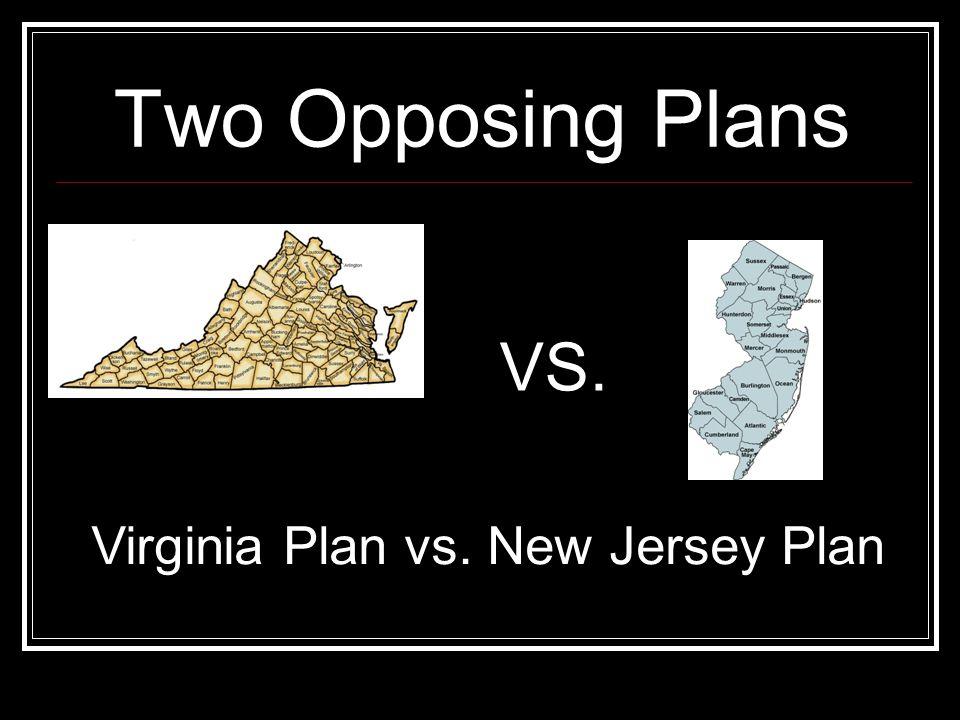 Two Opposing Plans VS. Virginia Plan vs. New Jersey Plan