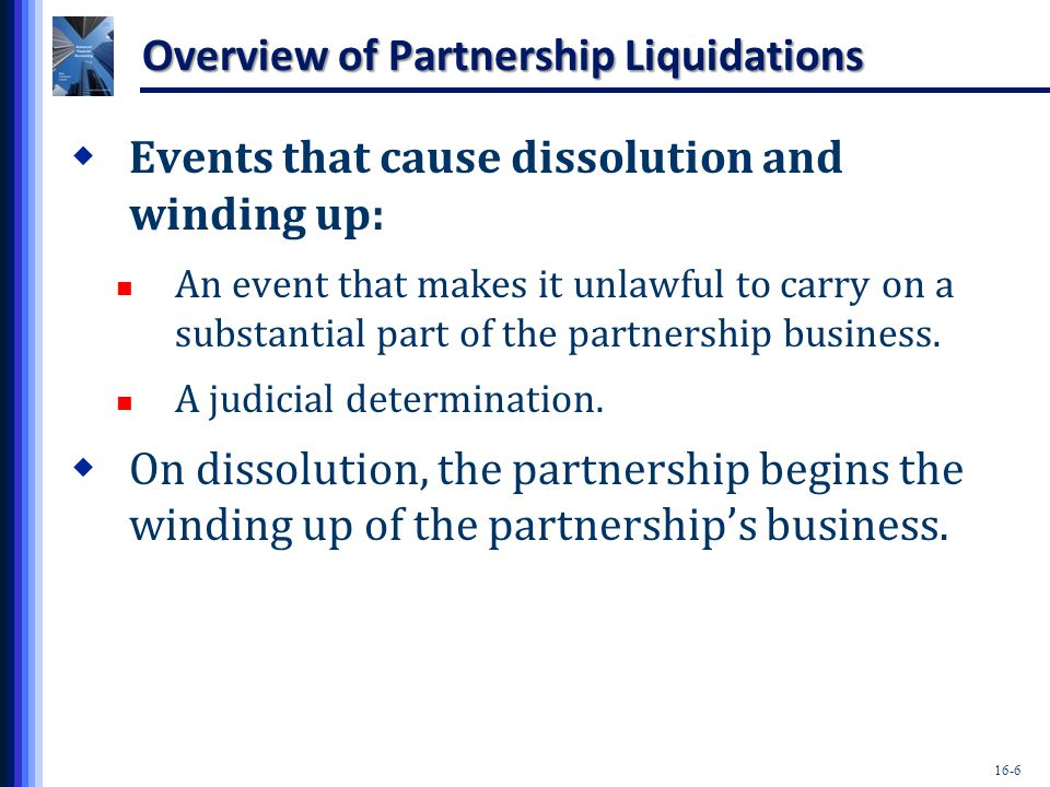16-7 Overview of Partnership Liquidations  Winding up and liquidation begins after the dissolution of the partnership.