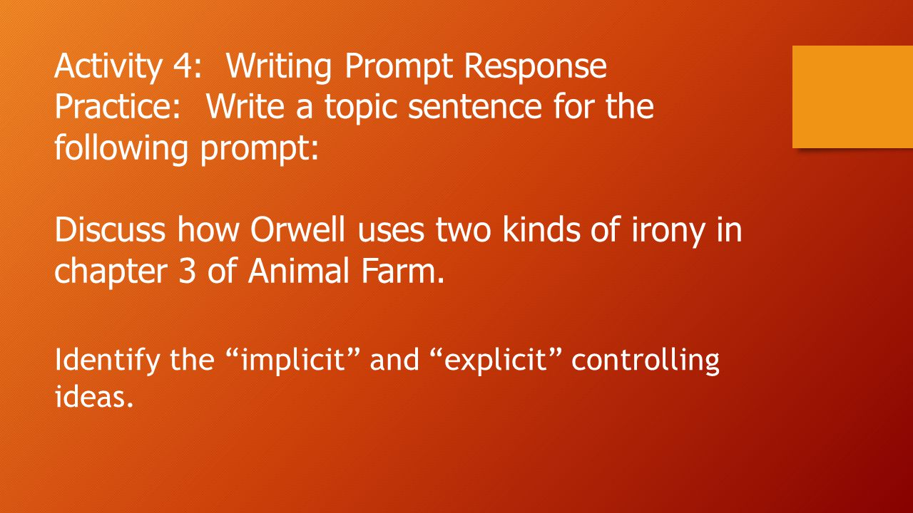 Activity 4: Writing Prompt Response Practice: Write a topic sentence for the following prompt: Discuss how Orwell uses two kinds of irony in chapter 3 of Animal Farm.