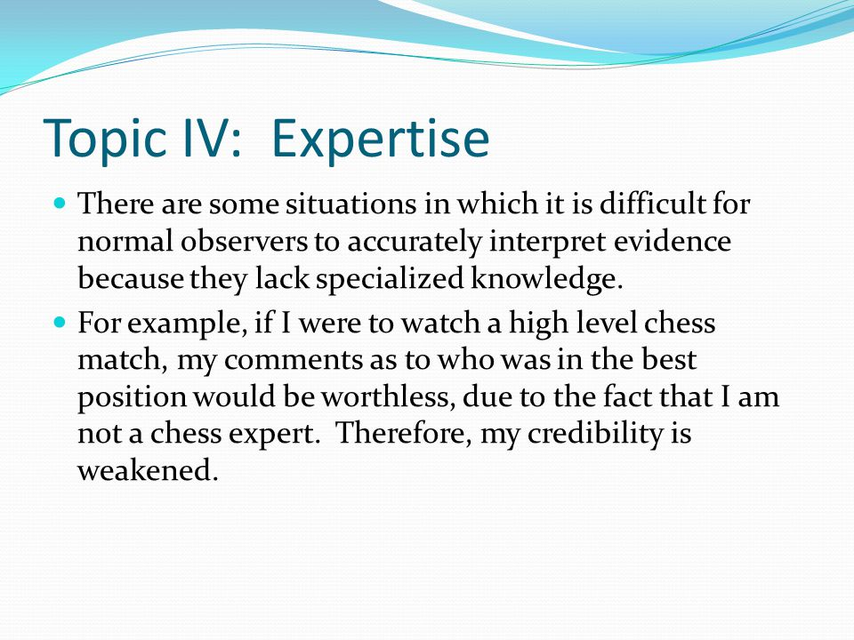 Topic IV: Expertise There are some situations in which it is difficult for normal observers to accurately interpret evidence because they lack specialized knowledge.