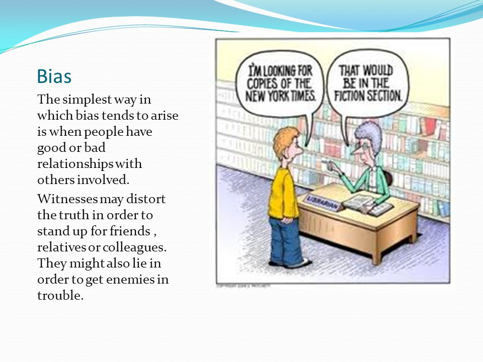 Bias The simplest way in which bias tends to arise is when people have good or bad relationships with others involved.