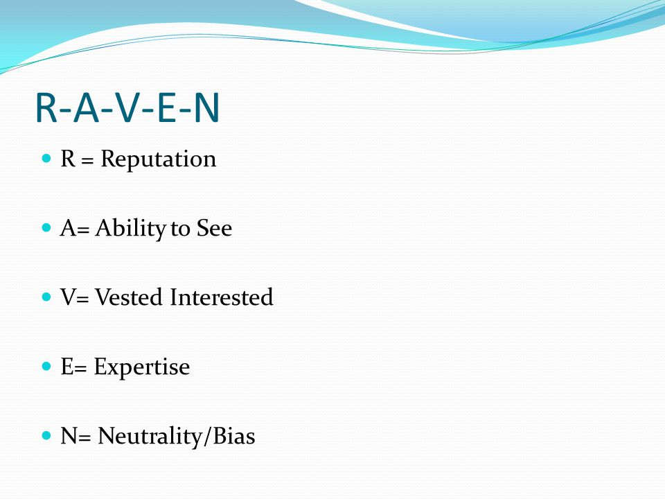 R-A-V-E-N R = Reputation A= Ability to See V= Vested Interested E= Expertise N= Neutrality/Bias