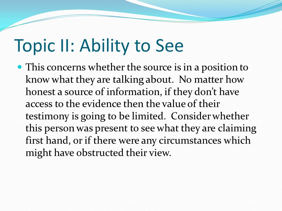 Topic II: Ability to See This concerns whether the source is in a position to know what they are talking about.