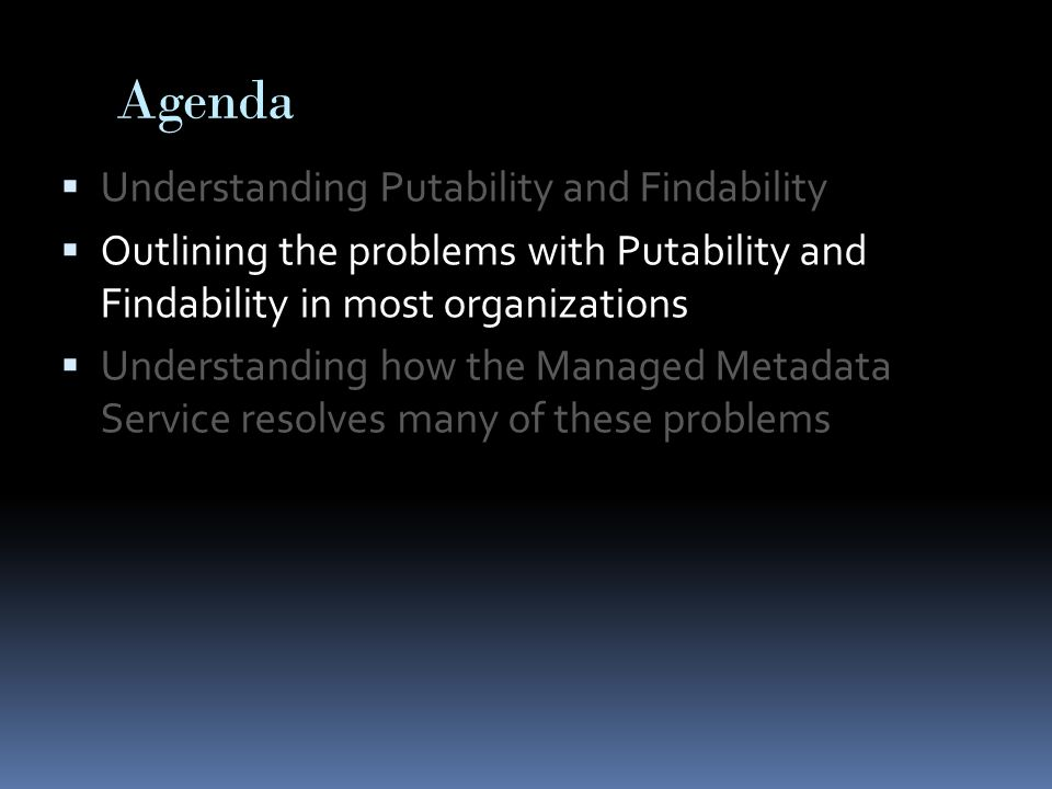 Agenda  Understanding Putability and Findability  Outlining the problems with Putability and Findability in most organizations  Understanding how the Managed Metadata Service resolves many of these problems