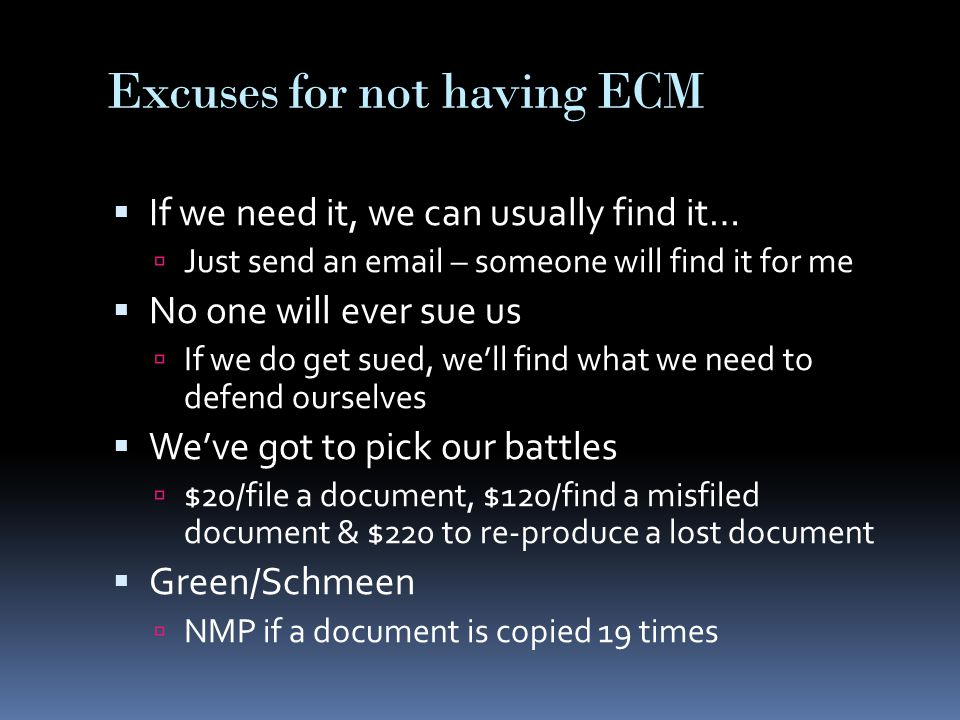 Excuses for not having ECM  If we need it, we can usually find it…  Just send an email – someone will find it for me  No one will ever sue us  If we do get sued, we'll find what we need to defend ourselves  We've got to pick our battles  $20/file a document, $120/find a misfiled document & $220 to re-produce a lost document  Green/Schmeen  NMP if a document is copied 19 times