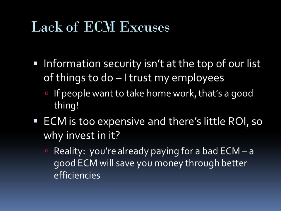 Lack of ECM Excuses  Information security isn't at the top of our list of things to do – I trust my employees  If people want to take home work, that's a good thing.