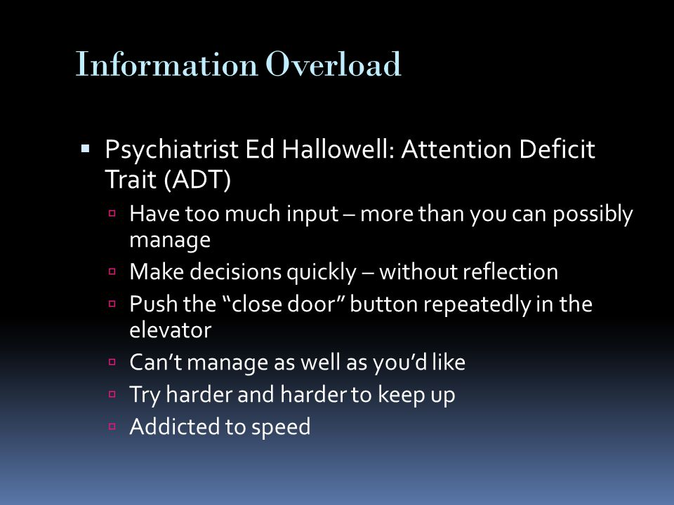 Information Overload  Psychiatrist Ed Hallowell: Attention Deficit Trait (ADT)  Have too much input – more than you can possibly manage  Make decisions quickly – without reflection  Push the close door button repeatedly in the elevator  Can't manage as well as you'd like  Try harder and harder to keep up  Addicted to speed