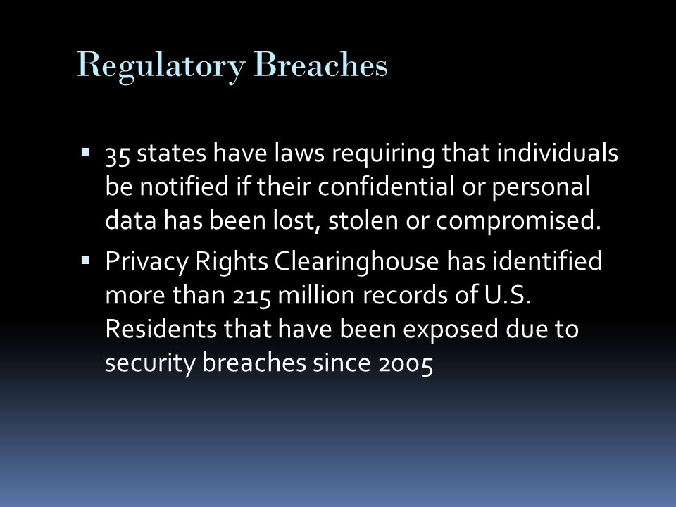 Regulatory Breaches  35 states have laws requiring that individuals be notified if their confidential or personal data has been lost, stolen or compromised.
