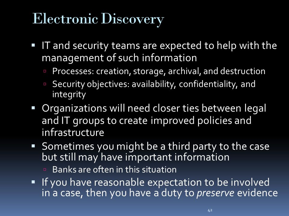 42 Electronic Discovery  IT and security teams are expected to help with the management of such information  Processes: creation, storage, archival, and destruction  Security objectives: availability, confidentiality, and integrity  Organizations will need closer ties between legal and IT groups to create improved policies and infrastructure  Sometimes you might be a third party to the case but still may have important information  Banks are often in this situation  If you have reasonable expectation to be involved in a case, then you have a duty to preserve evidence