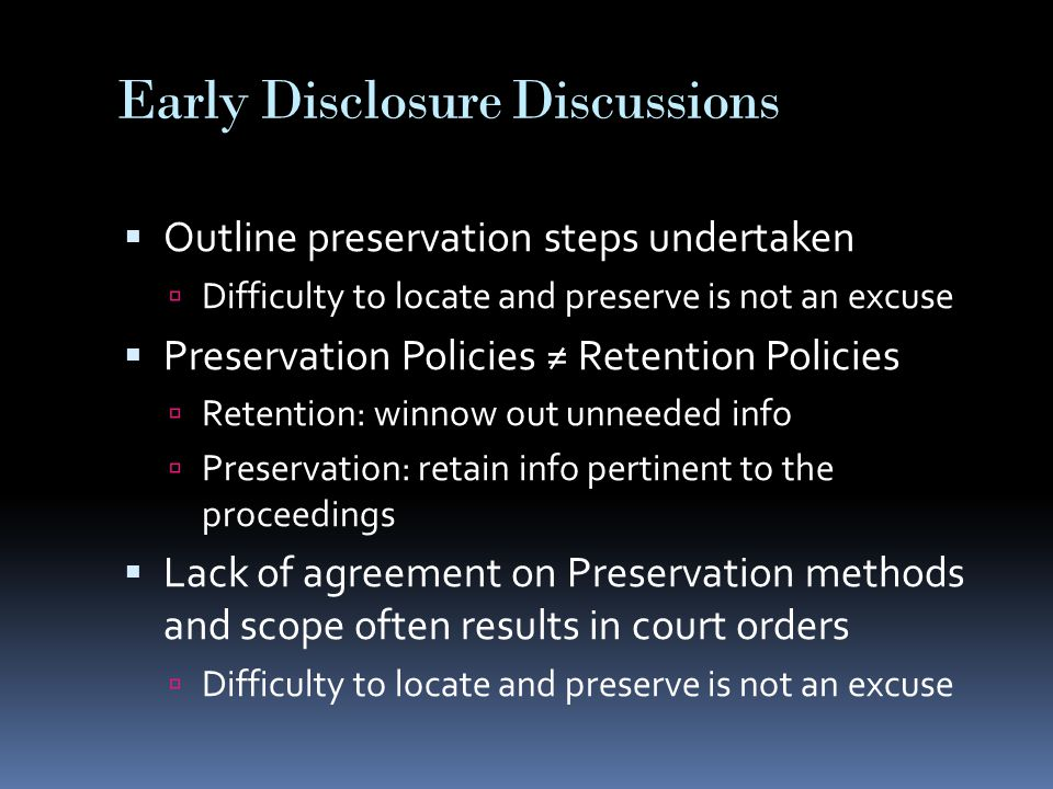 Early Disclosure Discussions  Outline preservation steps undertaken  Difficulty to locate and preserve is not an excuse  Preservation Policies ≠ Retention Policies  Retention: winnow out unneeded info  Preservation: retain info pertinent to the proceedings  Lack of agreement on Preservation methods and scope often results in court orders  Difficulty to locate and preserve is not an excuse