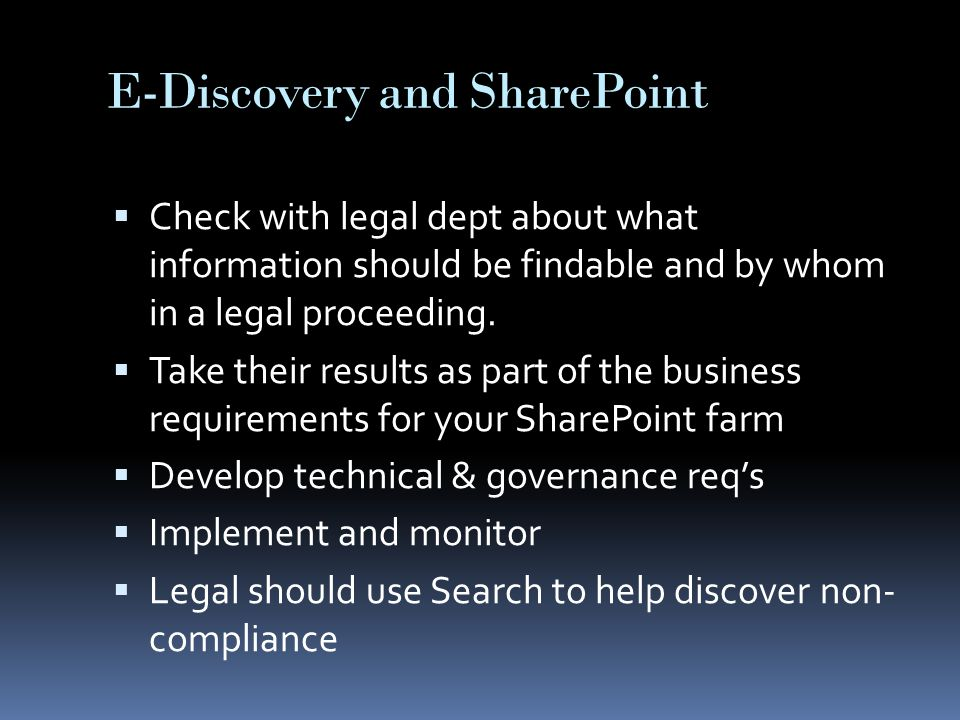 E-Discovery and SharePoint  Check with legal dept about what information should be findable and by whom in a legal proceeding.