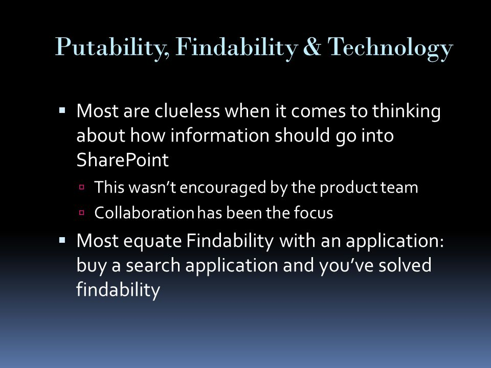 Putability, Findability & Technology  Most are clueless when it comes to thinking about how information should go into SharePoint  This wasn't encouraged by the product team  Collaboration has been the focus  Most equate Findability with an application: buy a search application and you've solved findability