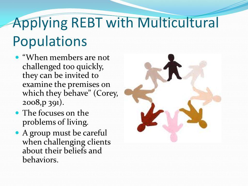 Applying REBT with Multicultural Populations When members are not challenged too quickly, they can be invited to examine the premises on which they behave (Corey, 2008,p 391).