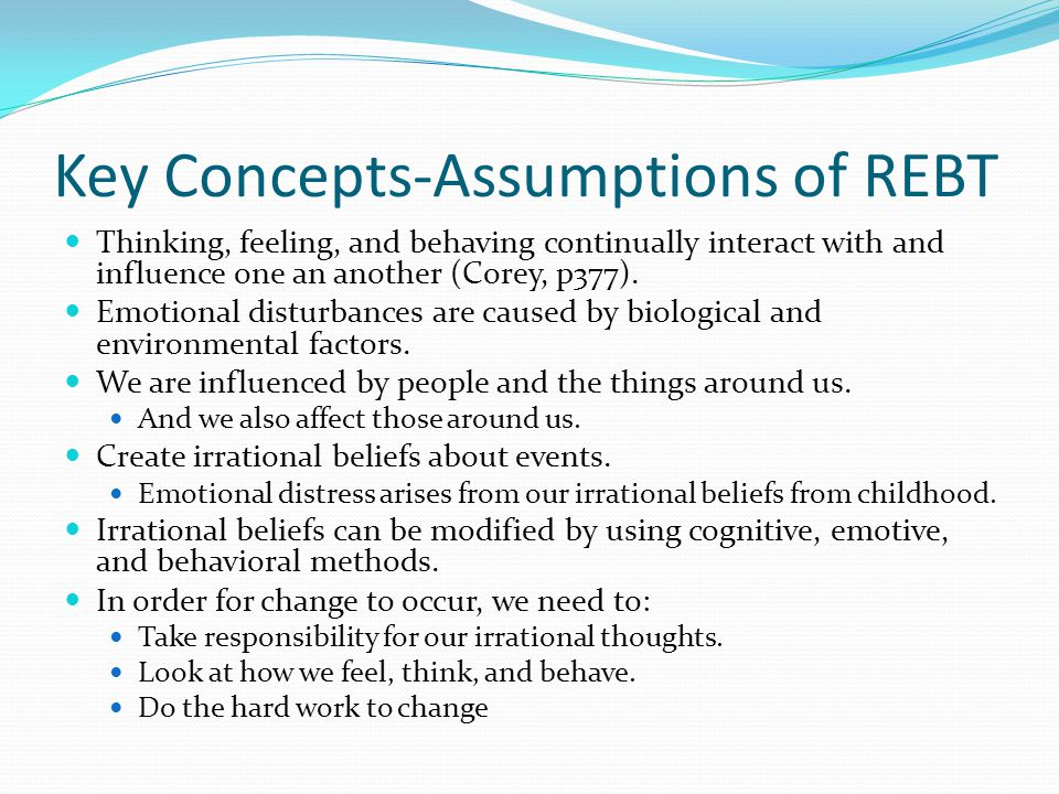 Key Concepts-Assumptions of REBT Thinking, feeling, and behaving continually interact with and influence one an another (Corey, p377).
