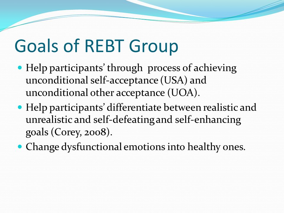 Goals of REBT Group Help participants' through process of achieving unconditional self-acceptance (USA) and unconditional other acceptance (UOA).