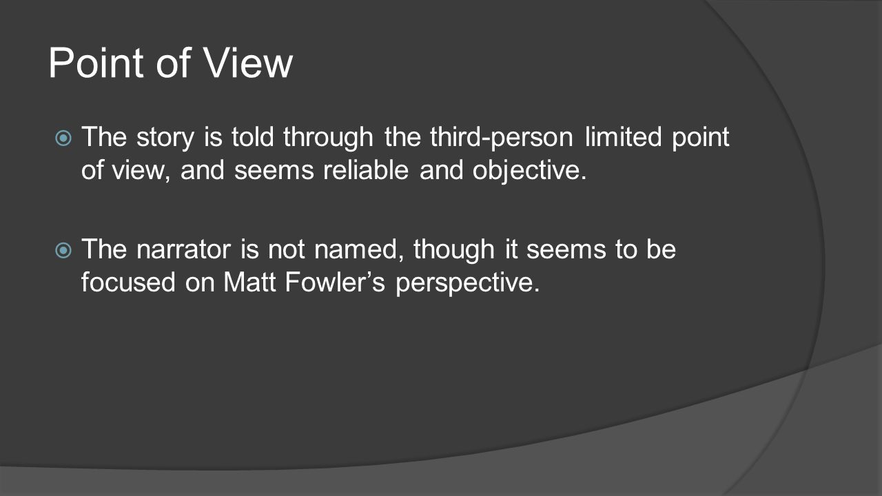 Point of View  The story is told through the third-person limited point of view, and seems reliable and objective.