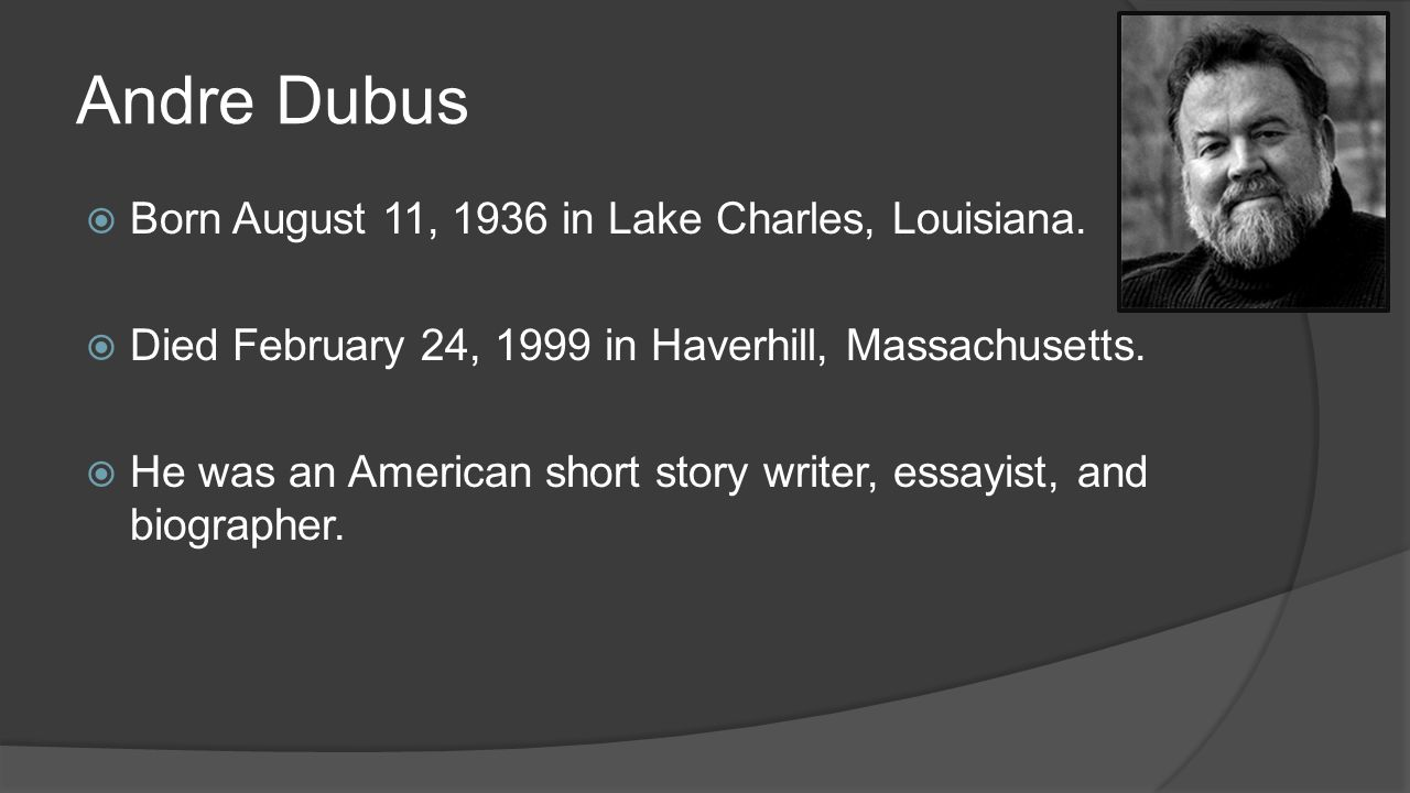 Andre Dubus  Born August 11, 1936 in Lake Charles, Louisiana.