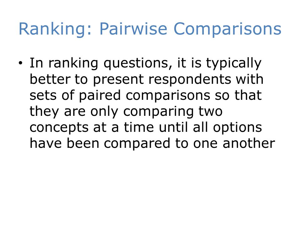 Ranking: Pairwise Comparisons In ranking questions, it is typically better to present respondents with sets of paired comparisons so that they are only comparing two concepts at a time until all options have been compared to one another