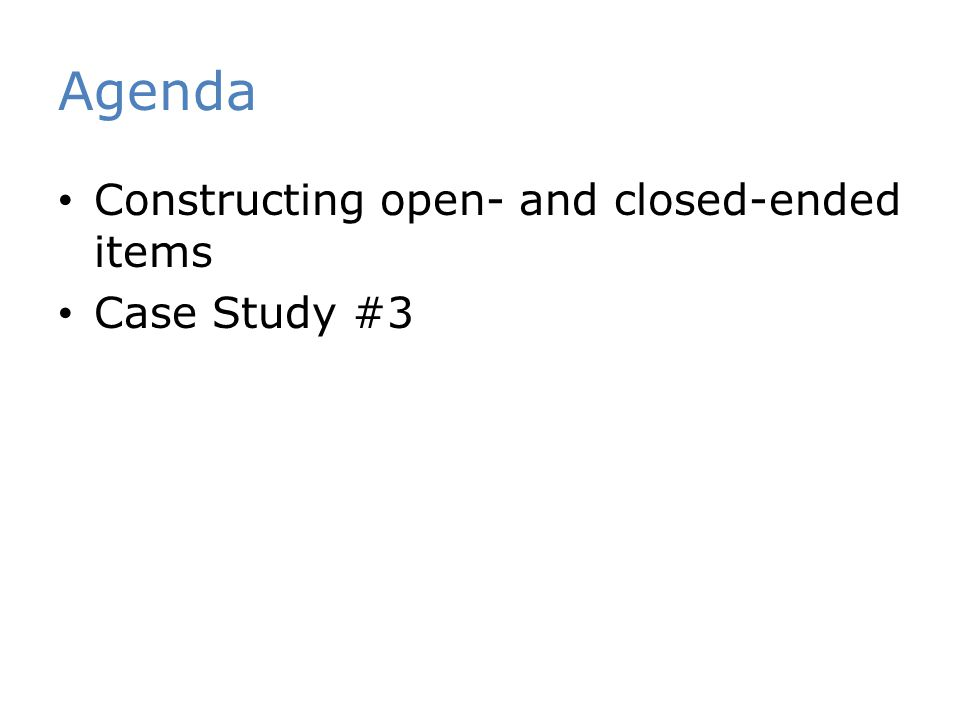 Agenda Constructing open- and closed-ended items Case Study #3