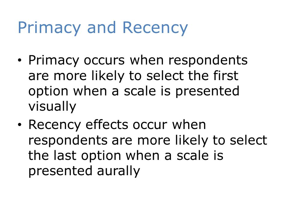Primacy and Recency Primacy occurs when respondents are more likely to select the first option when a scale is presented visually Recency effects occur when respondents are more likely to select the last option when a scale is presented aurally