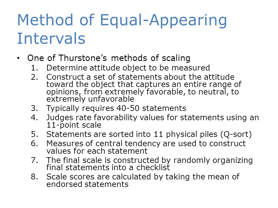 Method of Equal-Appearing Intervals One of Thurstone's methods of scaling 1.Determine attitude object to be measured 2.Construct a set of statements about the attitude toward the object that captures an entire range of opinions, from extremely favorable, to neutral, to extremely unfavorable 3.Typically requires 40-50 statements 4.Judges rate favorability values for statements using an 11-point scale 5.Statements are sorted into 11 physical piles (Q-sort) 6.Measures of central tendency are used to construct values for each statement 7.The final scale is constructed by randomly organizing final statements into a checklist 8.Scale scores are calculated by taking the mean of endorsed statements
