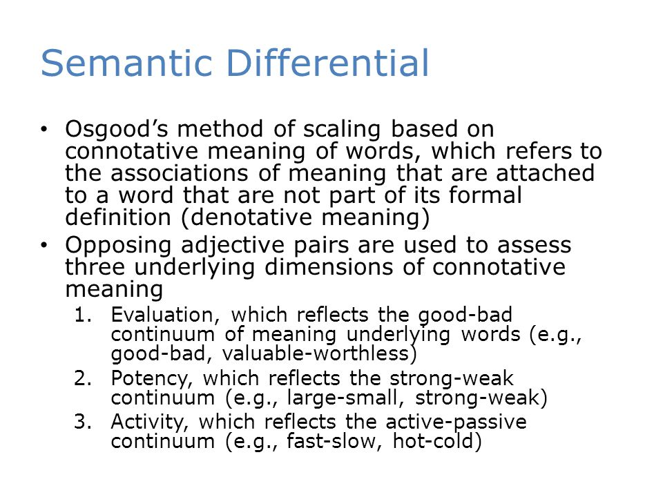 Semantic Differential Osgood's method of scaling based on connotative meaning of words, which refers to the associations of meaning that are attached to a word that are not part of its formal definition (denotative meaning) Opposing adjective pairs are used to assess three underlying dimensions of connotative meaning 1.Evaluation, which reflects the good-bad continuum of meaning underlying words (e.g., good-bad, valuable-worthless) 2.Potency, which reflects the strong-weak continuum (e.g., large-small, strong-weak) 3.Activity, which reflects the active-passive continuum (e.g., fast-slow, hot-cold)