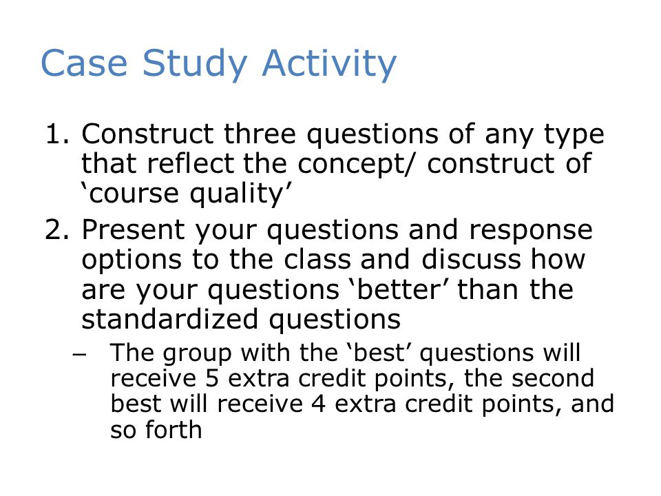 Case Study Activity 1.Construct three questions of any type that reflect the concept/ construct of 'course quality' 2.Present your questions and response options to the class and discuss how are your questions 'better' than the standardized questions – The group with the 'best' questions will receive 5 extra credit points, the second best will receive 4 extra credit points, and so forth