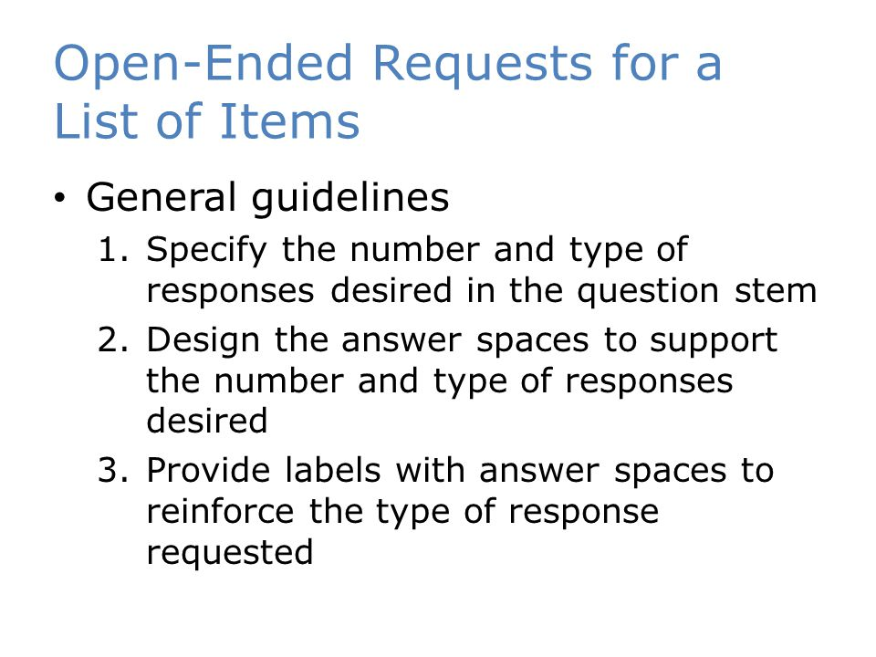 Open-Ended Requests for a List of Items General guidelines 1.Specify the number and type of responses desired in the question stem 2.Design the answer spaces to support the number and type of responses desired 3.Provide labels with answer spaces to reinforce the type of response requested