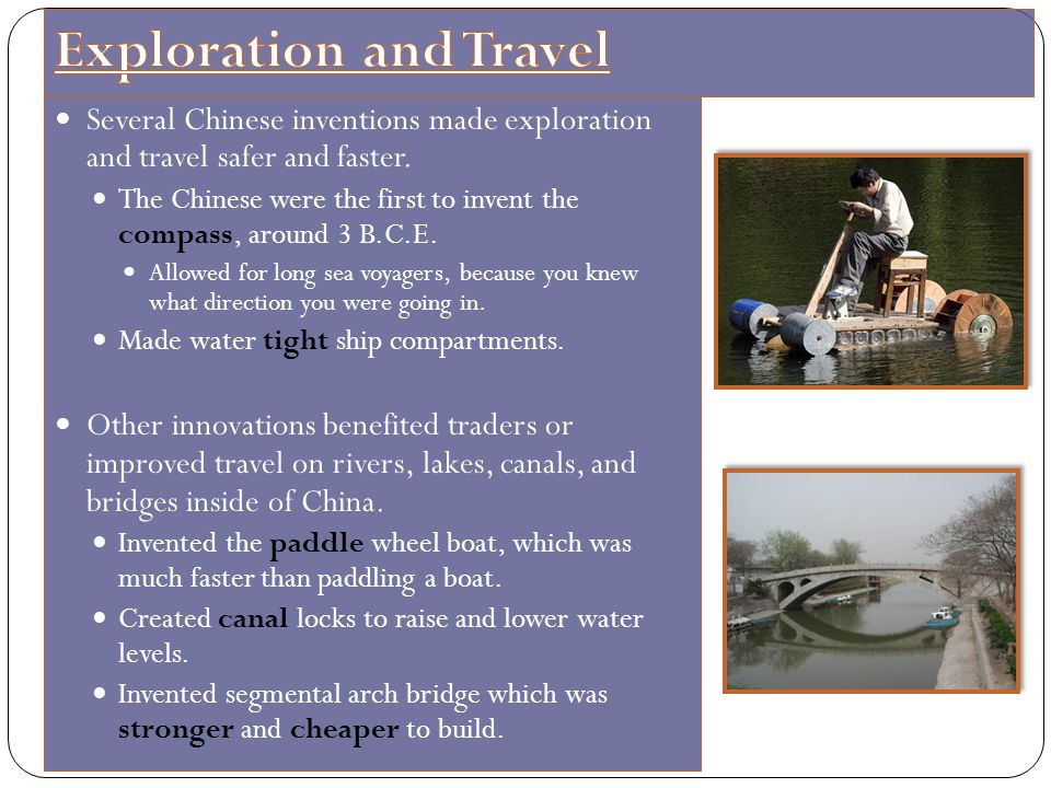 Several Chinese inventions made exploration and travel safer and faster. The Chinese were the first to invent the compass, around 3 B.C.E. Allowed for