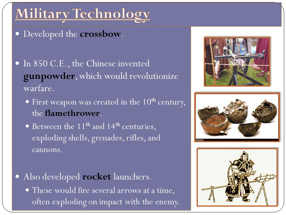Developed the crossbow. In 850 C.E., the Chinese invented gunpowder, which would revolutionize warfare. First weapon was created in the 10 th century,