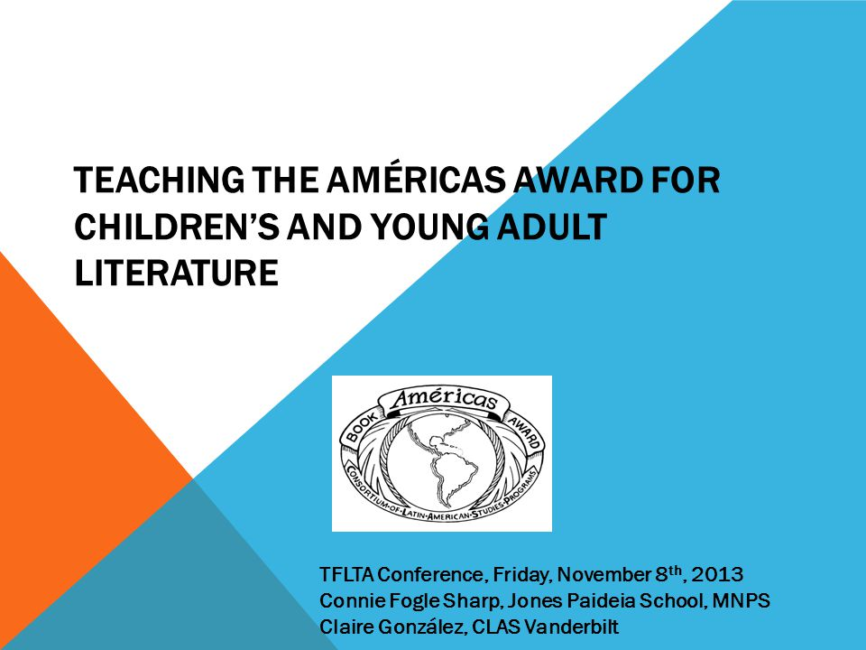 TEACHING THE AMÉRICAS AWARD FOR CHILDREN'S AND YOUNG ADULT LITERATURE TFLTA Conference, Friday, November 8 th, 2013 Connie Fogle Sharp, Jones Paideia School, MNPS Claire González, CLAS Vanderbilt