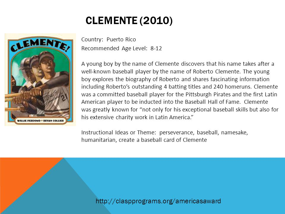 CLEMENTE (2010) Country: Puerto Rico Recommended Age Level: 8-12 A young boy by the name of Clemente discovers that his name takes after a well-known baseball player by the name of Roberto Clemente.