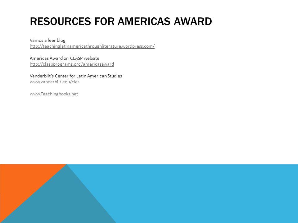 RESOURCES FOR AMERICAS AWARD Vamos a leer blog http://teachinglatinamericathroughliterature.wordpress.com/ Americas Award on CLASP website http://claspprograms.org/americasaward http://claspprograms.org/americasaward Vanderbilt's Center for Latin American Studies www.vanderbilt.edu/clas www.Teachingbooks.net
