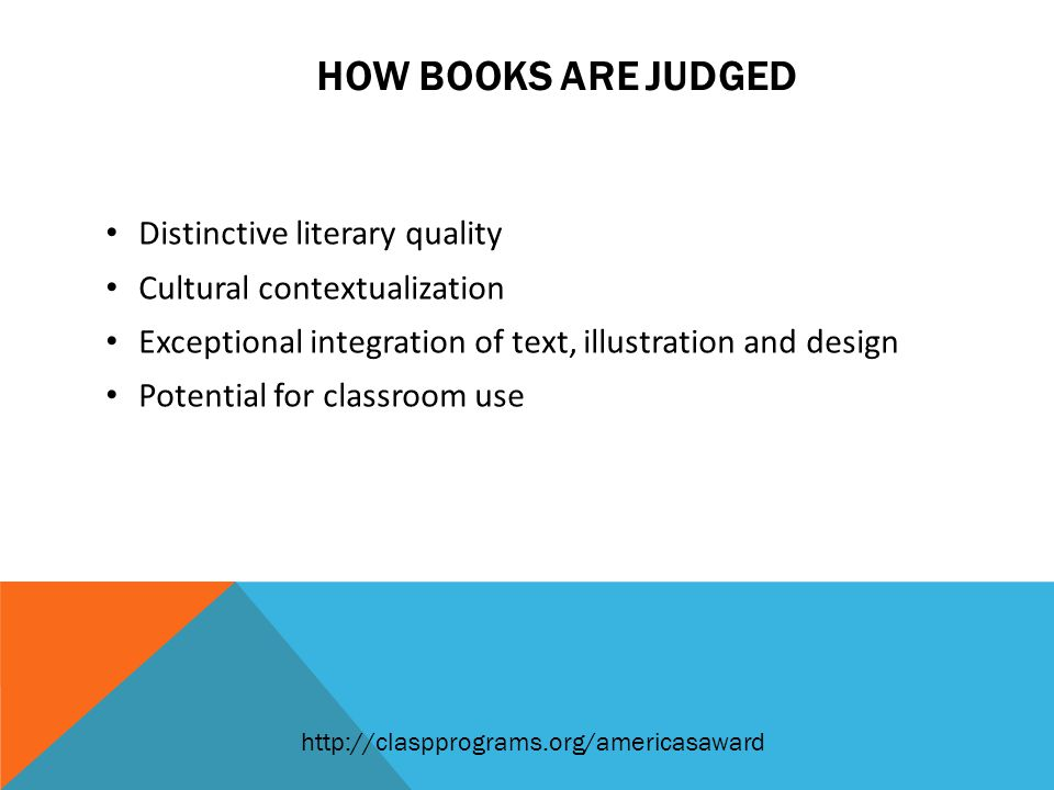 HOW BOOKS ARE JUDGED Distinctive literary quality Cultural contextualization Exceptional integration of text, illustration and design Potential for classroom use http://claspprograms.org/americasaward