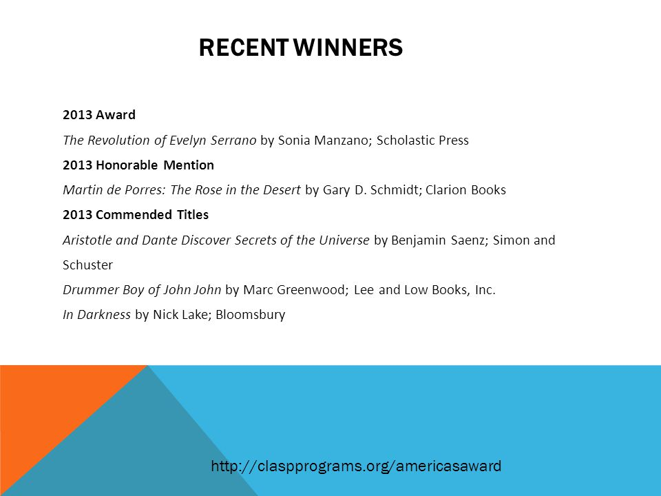 RECENT WINNERS 2013 Award The Revolution of Evelyn Serrano by Sonia Manzano; Scholastic Press 2013 Honorable Mention Martin de Porres: The Rose in the Desert by Gary D.