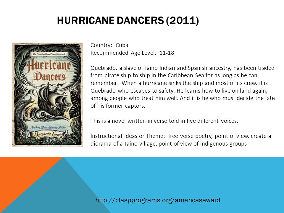 HURRICANE DANCERS (2011) Country: Cuba Recommended Age Level: 11-18 Quebrado, a slave of Taino Indian and Spanish ancestry, has been traded from pirate ship to ship in the Caribbean Sea for as long as he can remember.