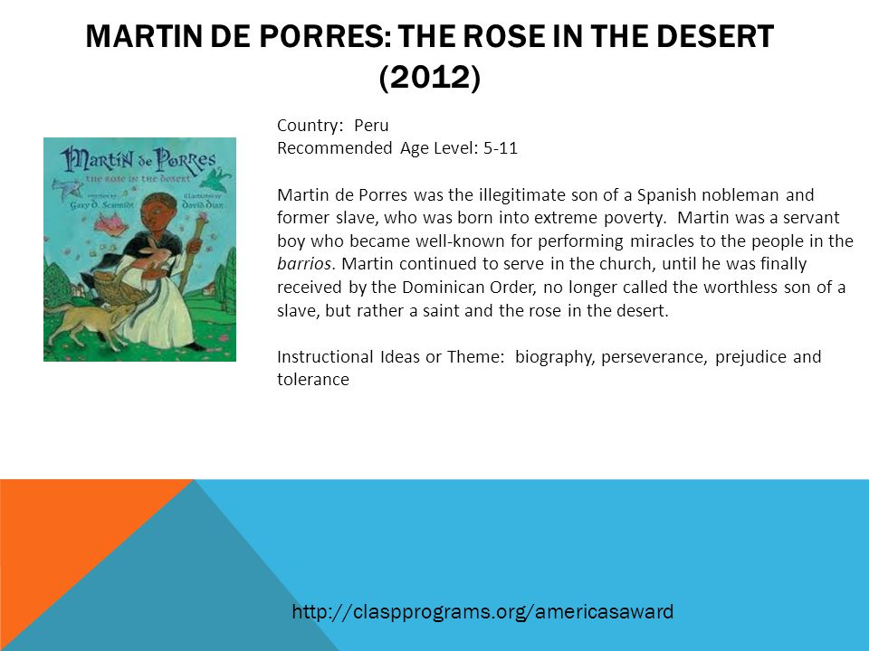 MARTIN DE PORRES: THE ROSE IN THE DESERT (2012) Country: Peru Recommended Age Level: 5-11 Martin de Porres was the illegitimate son of a Spanish nobleman and former slave, who was born into extreme poverty.