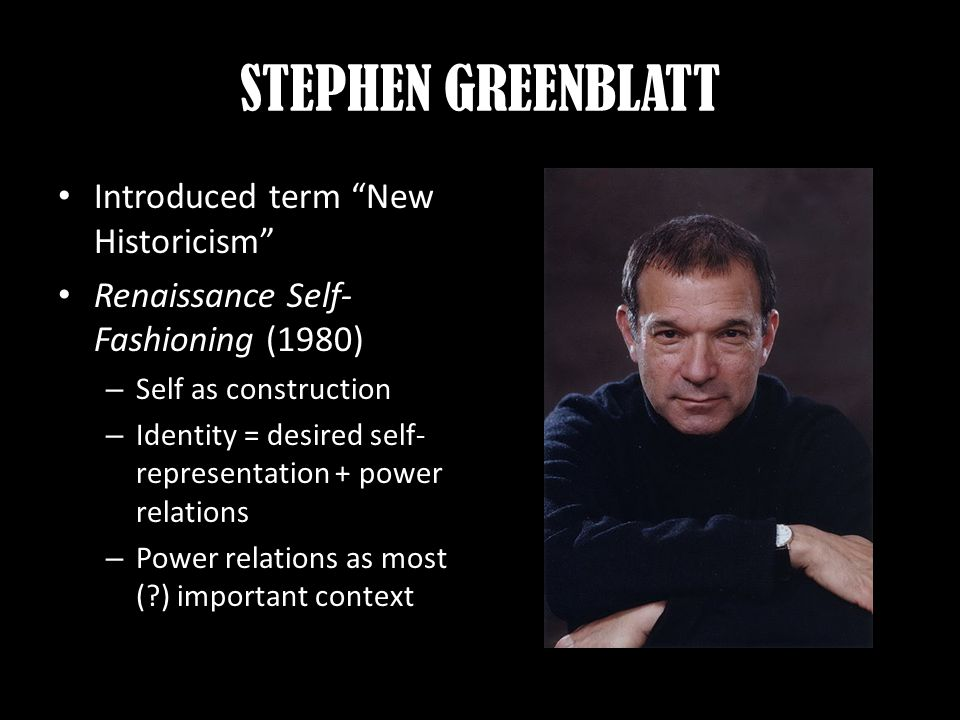 STEPHEN GREENBLATT Introduced term New Historicism Renaissance Self- Fashioning (1980) – Self as construction – Identity = desired self- representation + power relations – Power relations as most (?) important context