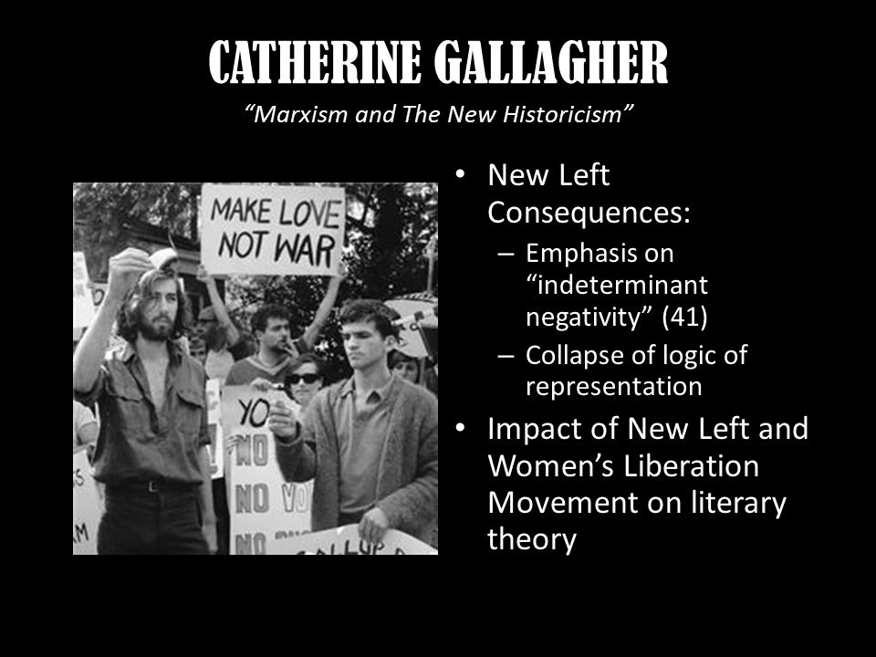 CATHERINE GALLAGHER Marxism and The New Historicism New Left Consequences: – Emphasis on indeterminant negativity (41) – Collapse of logic of representation Impact of New Left and Women's Liberation Movement on literary theory