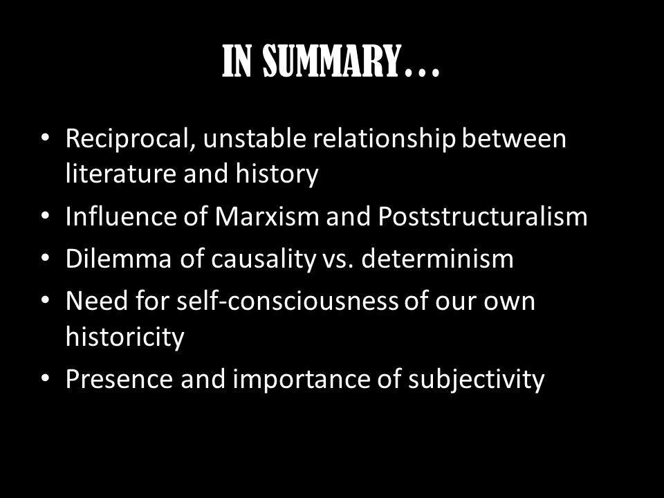 IN SUMMARY… Reciprocal, unstable relationship between literature and history Influence of Marxism and Poststructuralism Dilemma of causality vs.