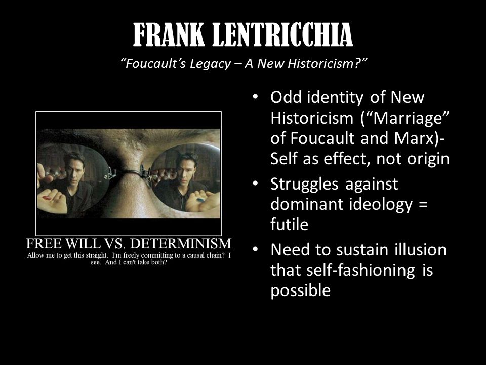 FRANK LENTRICCHIA Foucault's Legacy – A New Historicism Odd identity of New Historicism ( Marriage of Foucault and Marx)- Self as effect, not origin Struggles against dominant ideology = futile Need to sustain illusion that self-fashioning is possible